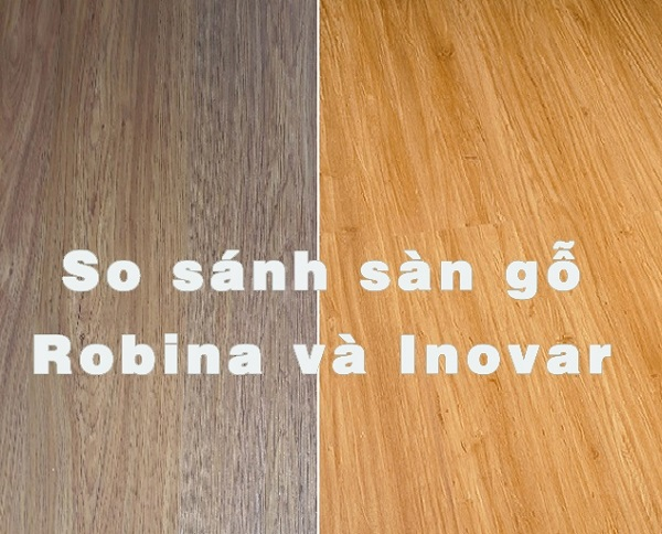So sánh sàn gỗ Robina và Inovar